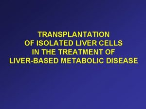 TRANSPLANTATION OF ISOLATED LIVER CELLS IN THE TREATMENT