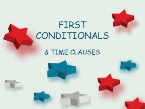 FIRST CONDITIONALS TIME CLAUSES FIRST CONDITIONALS First Conditional