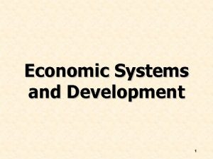 Economic Systems and Development 1 Chapter Objective Discuss
