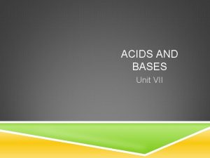 ACIDS AND BASES Unit VII I ELECTROLYTES An
