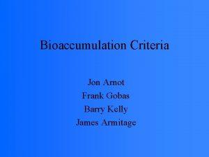 Bioaccumulation Criteria Jon Arnot Frank Gobas Barry Kelly