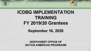 ICDBG IMPLEMENTATION TRAINING FY 201920 Grantees September 16