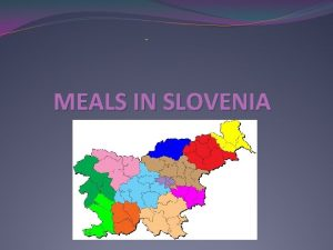 MEALS IN SLOVENIA INTRODUCTION IN SLOVENIA WE HAVE