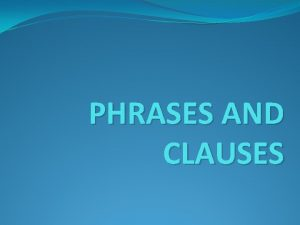 PHRASES AND CLAUSES PHRASES There are five types
