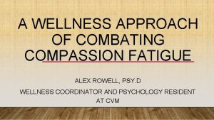 A WELLNESS APPROACH OF COMBATING COMPASSION FATIGUE ALEX