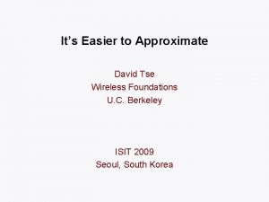 Its Easier to Approximate David Tse Wireless Foundations