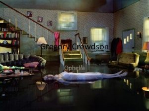 Gregory Crewdson Ophelia About Gregory Crewdson is an