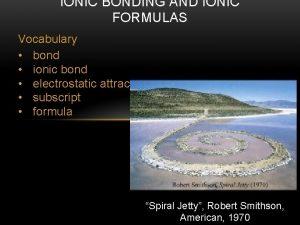IONIC BONDING AND IONIC FORMULAS Vocabulary bond ionic