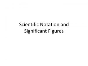 Scientific Notation and Significant Figures Scientific Notation Purpose