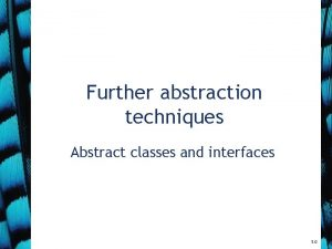 Further abstraction techniques Abstract classes and interfaces 5
