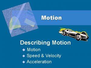 Motion Describing Motion u Speed Velocity u Acceleration