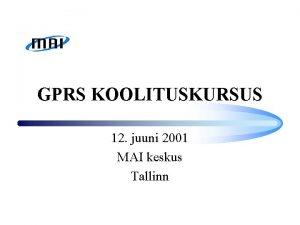 GPRS KOOLITUSKURSUS 12 juuni 2001 MAI keskus Tallinn