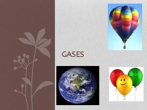 GASES General Properties of Gases There is a