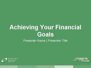 Achieving Your Financial Goals Presenter Name Presenter Title