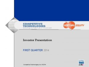 Investor Presentation FIRST QUARTER 2014 Competitive Technologies Inc