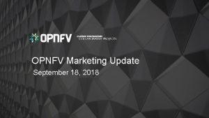 OPNFV Marketing Update September 18 2018 Marketing Update