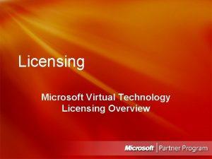 Licensing Microsoft Virtual Technology Licensing Overview Microsoft Virtual