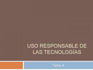 USO RESPONSABLE DE LAS TECNOLOGAS Tema 4 La