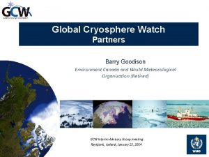Global Cryosphere Watch Partners Barry Goodison Environment Canada