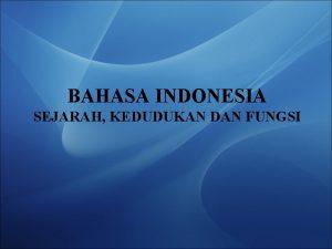BAHASA INDONESIA SEJARAH KEDUDUKAN DAN FUNGSI SEJARAH BAHASA