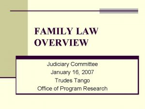 FAMILY LAW OVERVIEW Judiciary Committee January 16 2007