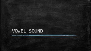 VOWEL SOUND What is vowel sound Vowel sound