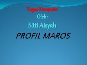 Tugas Komputer Oleh Sitti Aisyah PROFIL MAROS Profil