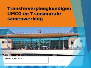 Transferverpleegkundigen UMCG en Transmurale samenwerking Datum 18 mei