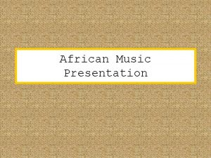 African Music Presentation There are lots of different