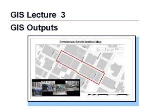 GIS Lecture 3 GIS Outputs GIS 1 Outline