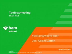 Toolboxmeeting 15 juli 2005 materieel Welkomstwoord door Jan