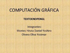 COMPUTACIN GRFICA TEXTOENOPENGL Integrantes Montes Hirata Daniel Yoshiro