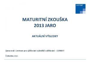 MATURITN ZKOUKA 2013 JARO AKTULN VSLEDKY Zpracoval Centrum