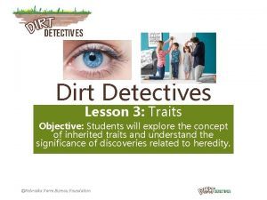 Dirt Detectives Lesson 3 Traits Objective Students will