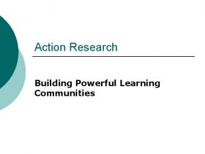 Action Research Building Powerful Learning Communities What is