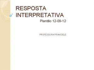 RESPOSTA INTERPRETATIVA Planto 12 09 12 PROFESSORA FRANCIELE