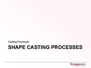 Casting Processes SHAPE CASTING PROCESSES Common Shape Casting
