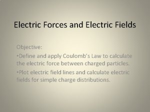 Electric Forces and Electric Fields Objective Define and