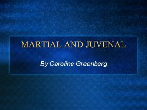 MARTIAL AND JUVENAL By Caroline Greenberg Marcus Valerius