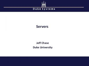 Duke Systems Servers Jeff Chase Duke University Servers