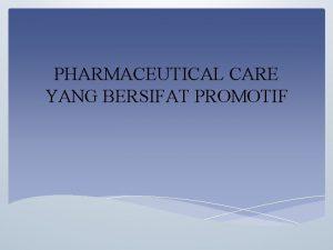PHARMACEUTICAL CARE YANG BERSIFAT PROMOTIF Pengertian Pharmaceutical Care