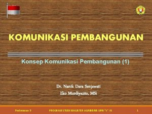 KOMUNIKASI PEMBANGUNAN Konsep Komunikasi Pembangunan 1 Dr Nanik