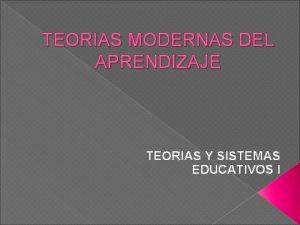 TEORIAS MODERNAS DEL APRENDIZAJE TEORIAS Y SISTEMAS EDUCATIVOS