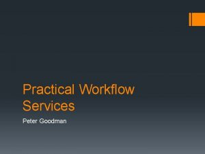 Practical Workflow Services Peter Goodman Agenda Why Workflow