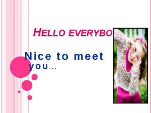 HELLO EVERYBODY Nice to meet you PREPARE BY