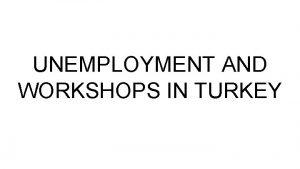 UNEMPLOYMENT AND WORKSHOPS IN TURKEY Reasons of Unemployment