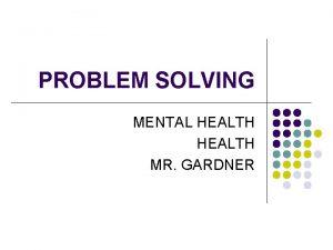 PROBLEM SOLVING MENTAL HEALTH MR GARDNER PROBLEM SOLVING