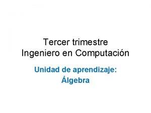 Tercer trimestre Ingeniero en Computacin Unidad de aprendizaje