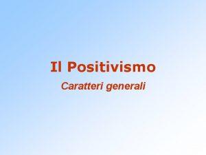 Il Positivismo Caratteri generali Positivismo e positivo un
