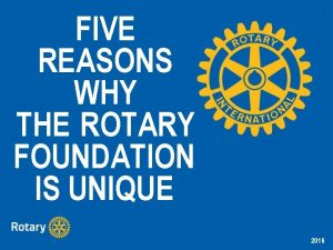FIVE REASONS WHY THE ROTARY FOUNDATION IS UNIQUE